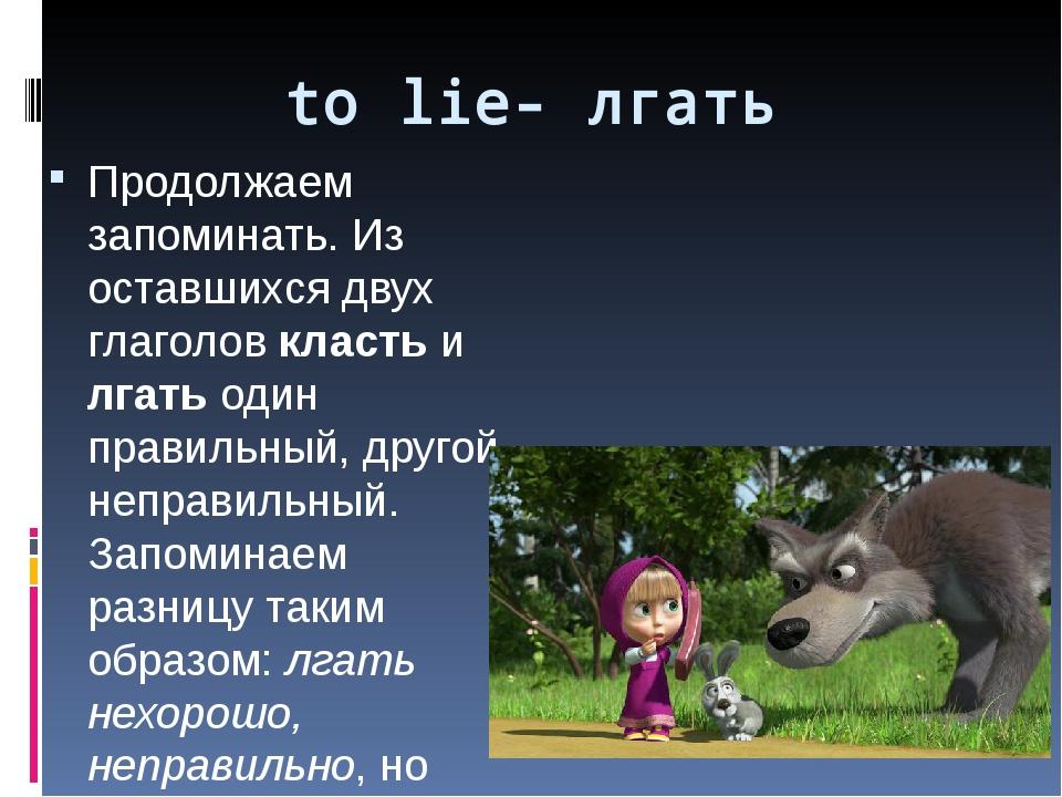 to lie- лгать Продолжаем запоминать. Из оставшихся двух глаголов класть и лга...