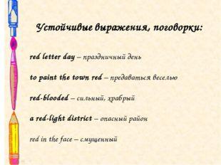 Устойчивые выражения, поговорки: red letter day – праздничный день to paint