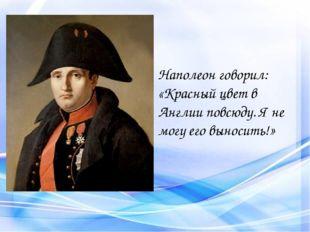 Наполеон говорил: «Красный цвет в Англии повсюду. Я не могу его выносить!»