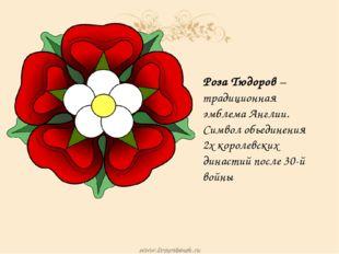 Роза Тюдоров –традиционная эмблема Англии. Символ обьединения 2х королевских