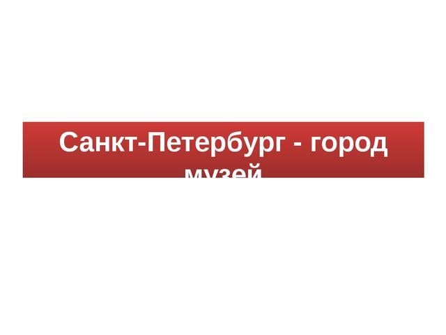Санкт-Петербург - город музей