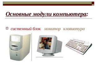 Основные модули компьютера: системный блокмониторклавиатура