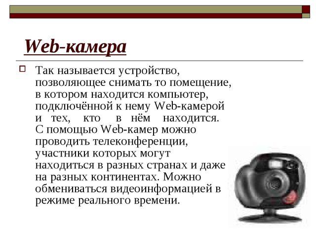 Web-камера Так называется устройство, позволяющее снимать то помещение, в ко...