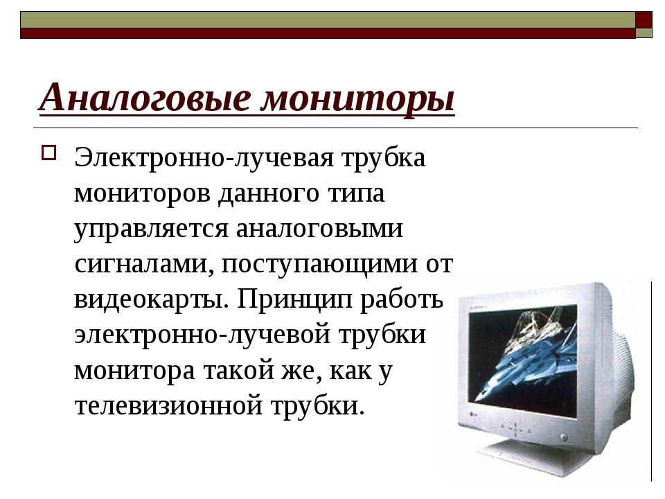 Аналоговые мониторы Электронно-лучевая трубка мониторов данного типа управляе...