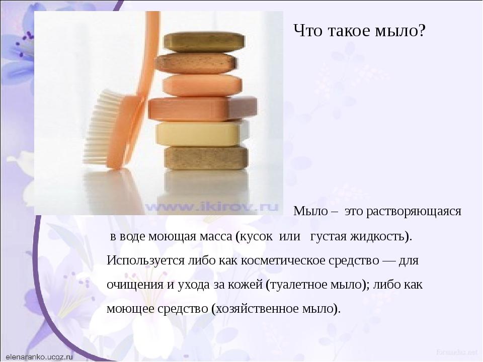 Что такое мыло? Мыло – это растворяющаяся в воде моющая масса (кусок или гус...