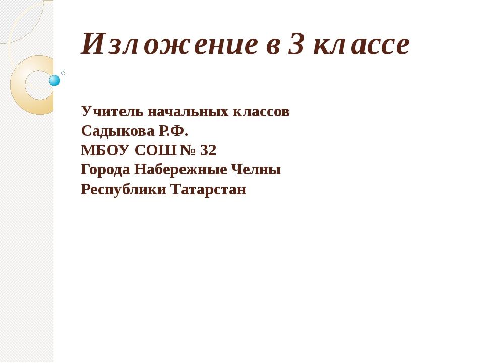 Изложение в 3 классе Учитель начальных классов Садыкова Р.Ф. МБОУ СОШ № 32 Го...