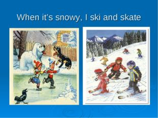 When it's snowy, I ski and skate