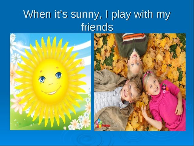 When it's sunny, I play with my friends