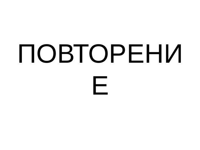 ПОВТОРЕНИЕ
