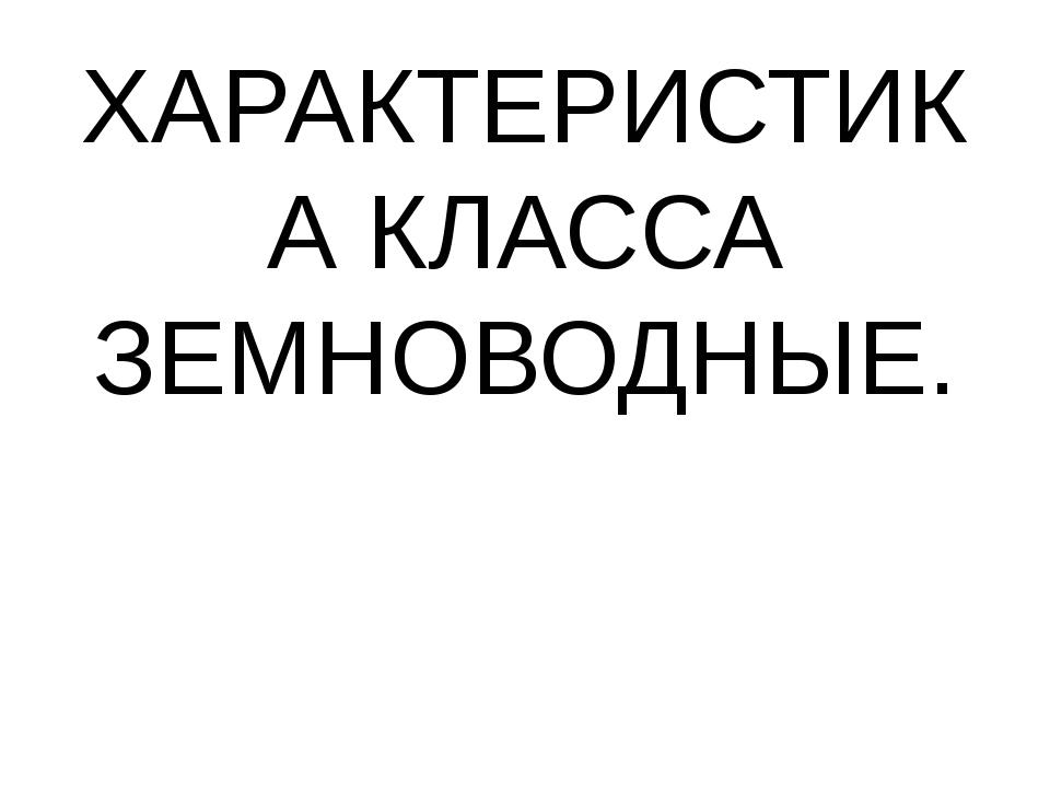 ХАРАКТЕРИСТИКА КЛАССА ЗЕМНОВОДНЫЕ.