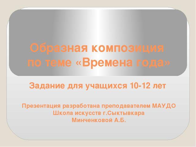 Образная композиция по теме «Времена года» Задание для учащихся 10-12 лет Пре...