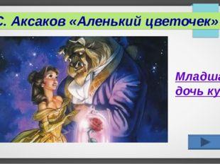 С. Аксаков «Аленький цветочек» Младшая дочь купца