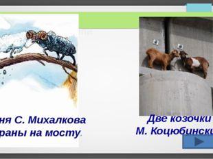 Морские обитатели Басня С. Михалкова «Бараны на мосту» Две козочки М. Коцюбин