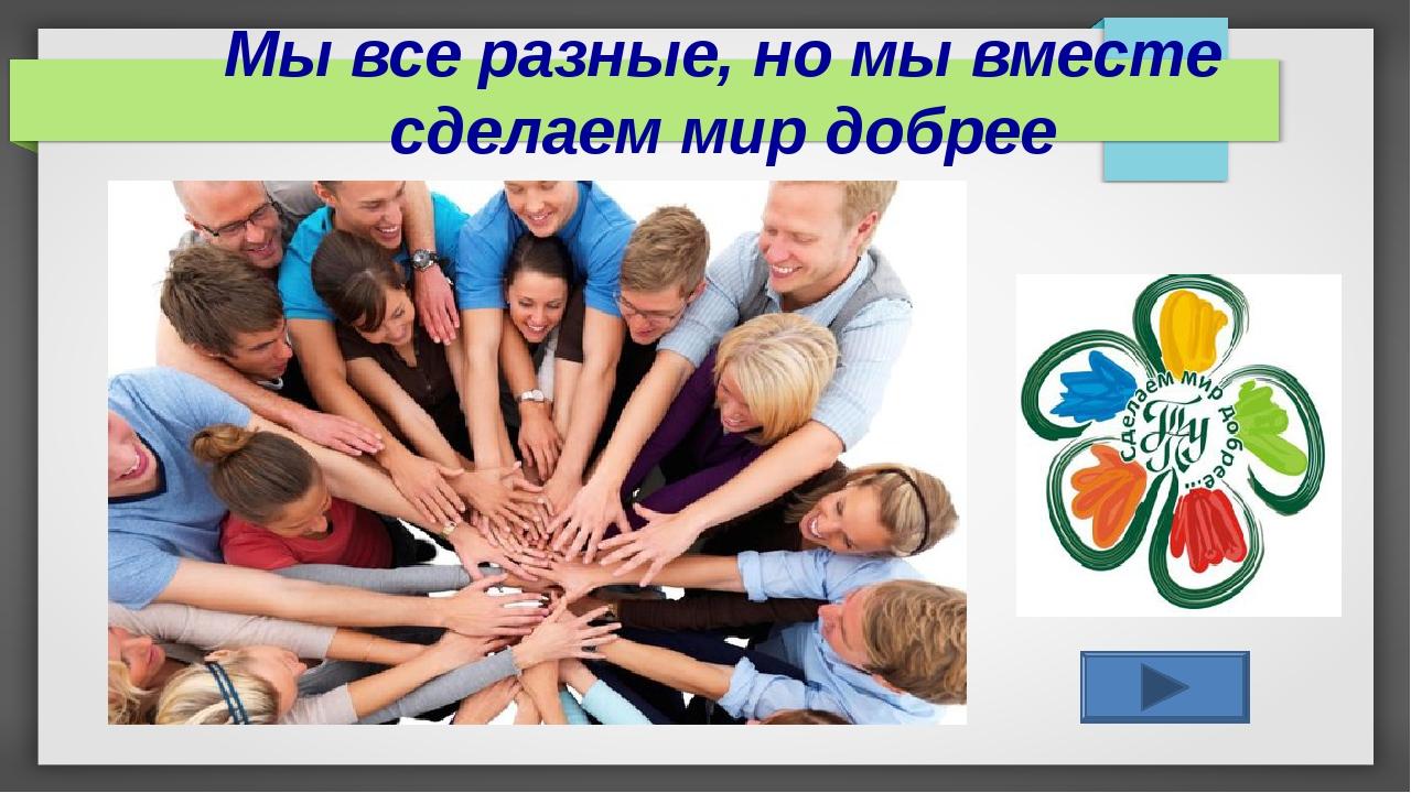 Мы все разные, но мы вместе сделаем мир добрее