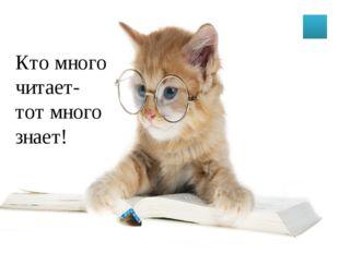 Кто много читает- тот много знает!