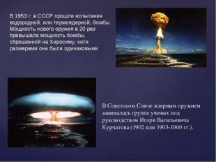 В Советском Союзе ядерным оружием занималась группа ученых под руководством И