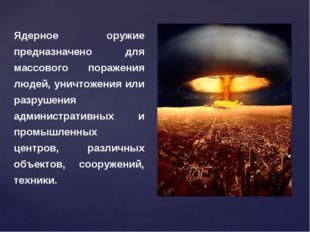 Ядерное оружие предназначено для массового поражения людей, уничтожения или р
