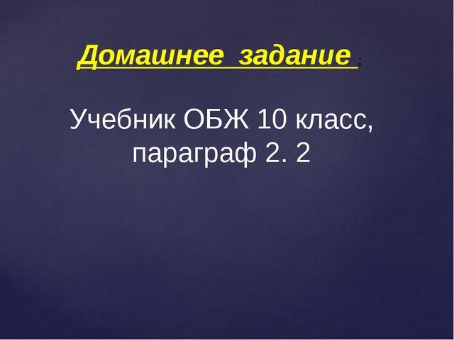 Домашнее задание : Учебник ОБЖ 10 класс, параграф 2. 2