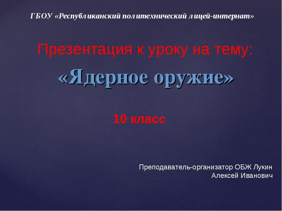 ГБОУ «Республиканский политехнический лицей-интернат» «Ядерное оружие» 10 кла...