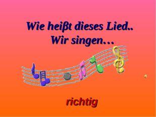richtig Wie heiβt dieses Lied.. Wir singen…