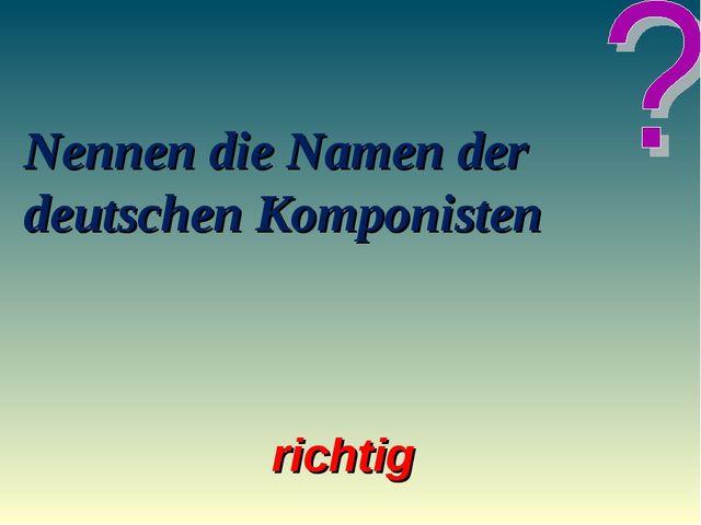 Nennen die Namen der deutschen Komponisten richtig