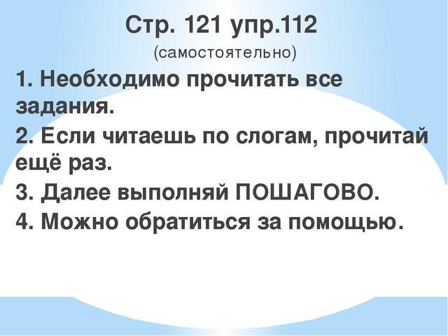 Стр. 121 упр.112 (самостоятельно) 1. Необходимо прочитать все задания. 2. Есл...