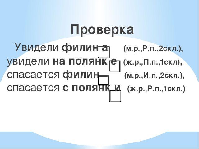 Проверка  Увидели филин а (м.р.,Р.п.,2скл.), увидели на полянк е (ж.р.,П.п....