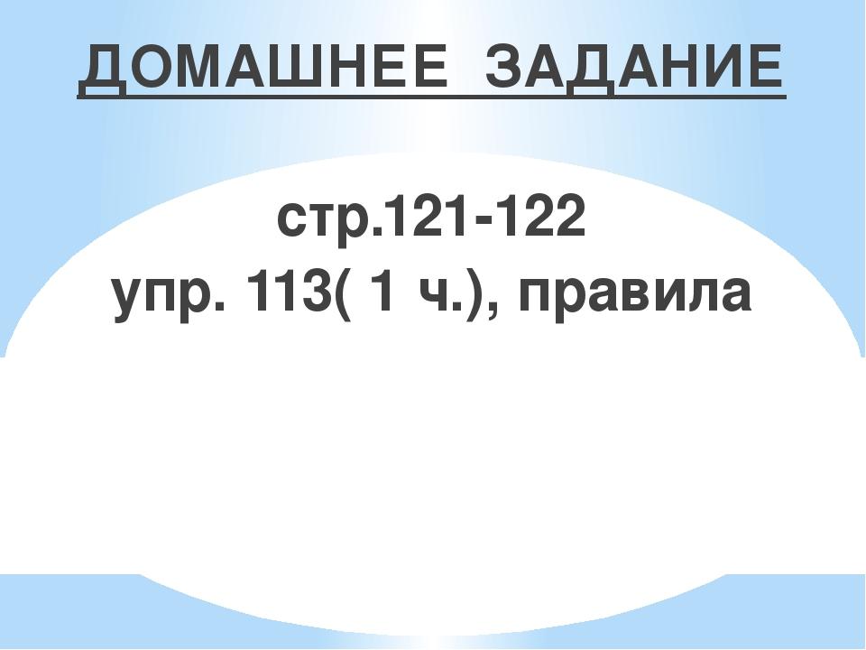 ДОМАШНЕЕ ЗАДАНИЕ стр.121-122 упр. 113( 1 ч.), правила