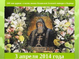 3 апреля 2014 года 100 лет церкви в честь иконы Казанской Божией матери в Выр