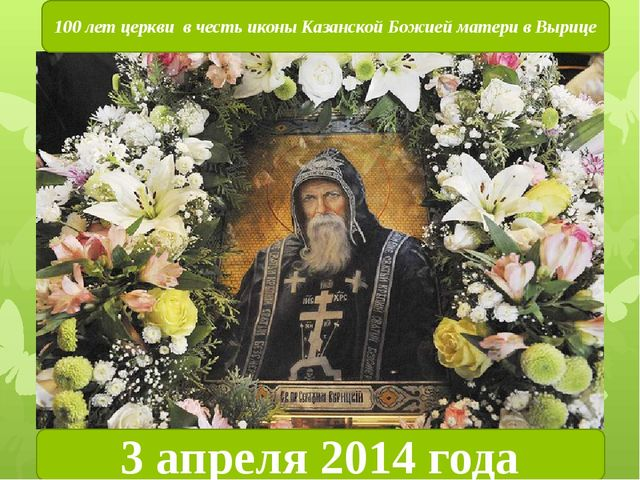 3 апреля 2014 года 100 лет церкви в честь иконы Казанской Божией матери в Выр...