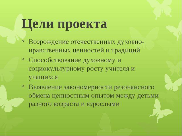 Цели проекта Возрождение отечественных духовно-нравственных ценностей и тради...