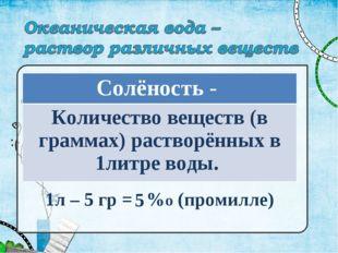 1л – 5 гр = %о (промилле) 5 Солёность - Количество веществ (в граммах) раство