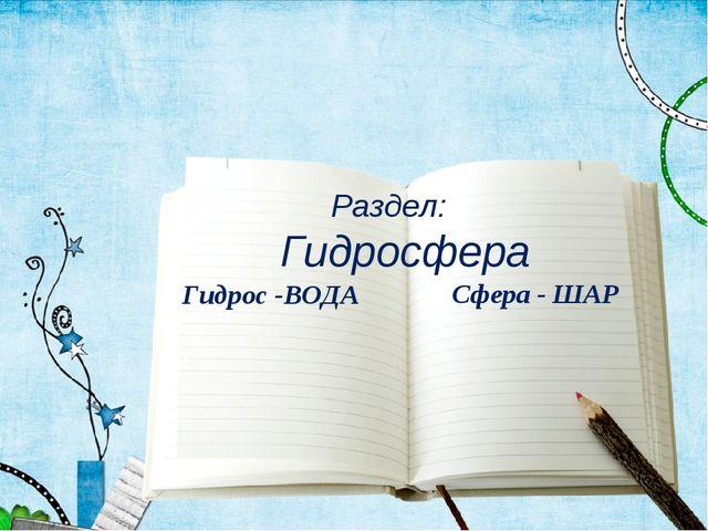 Раздел: Гидросфера Гидрос -ВОДА Сфера - ШАР