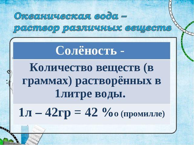 Солёность - Количество веществ (в граммах) растворённых в 1литре воды. 1л – 4...