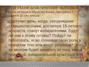 Игра «Межгалактические выборы» Учитель истории и обществознания Дмитриева Е.