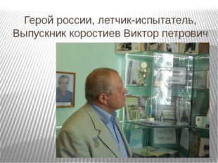 Герой россии, летчик-испытатель, Выпускник коростиев Виктор петрович в школьн
