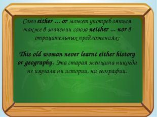 Союз either ... or может употребляться также в значении союза neither ... no