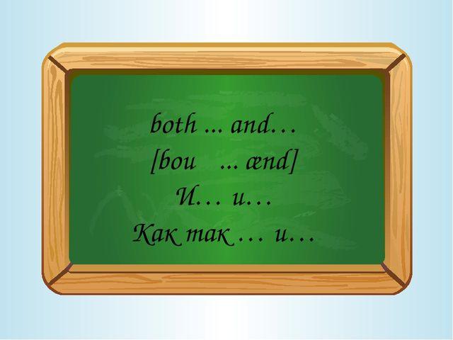 both ... and… [bouθ ... ænd] И… и… Как так … и…