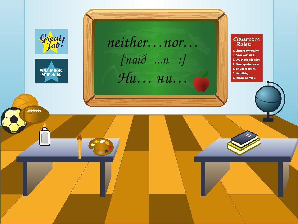 neither…nor… ['naiðə...nƆ:] Ни… ни…
