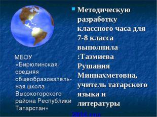 Методическую разработку классного часа для 7-8 класса выполнила :Тазмиева Ру