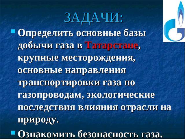 ЗАДАЧИ: Определить основные базы добычи газа в Татарстане, крупные месторожде...