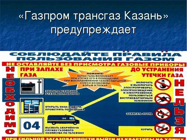 «Газпром трансгаз Казань» предупреждает