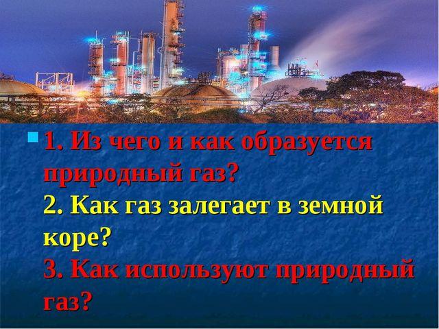 1. Из чего и как образуется природный газ? 2. Как газ залегает в земной коре?...