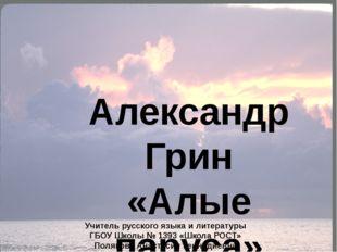 Александр Грин «Алые паруса» Учитель русского языка и литературы ГБОУ Школы