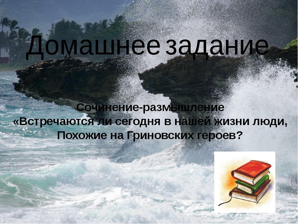 Домашнее задание Сочинение-размышление «Встречаются ли сегодня в нашей жизни...