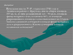 Задача: Начальная школа № 49, открытая в 1946 году в Ленинском районе г. Ирку