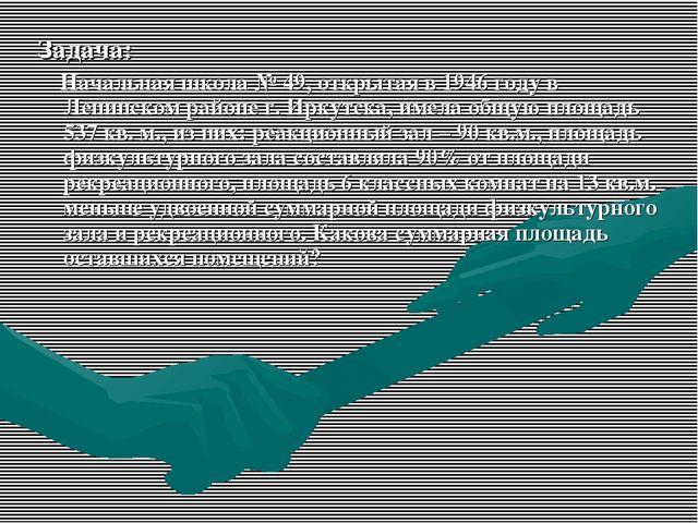 Задача: Начальная школа № 49, открытая в 1946 году в Ленинском районе г. Ирку...