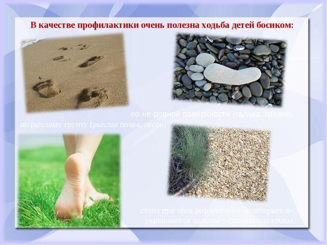 В качестве профилактики очень полезна ходьба детей босиком: по не ровной пове...