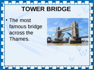 TOWER BRIDGE The most famous bridge across the Thames. http://linda6035.ucoz.