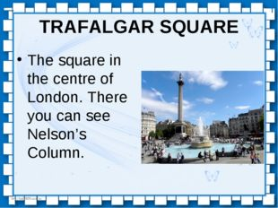 TRAFALGAR SQUARE The square in the centre of London. There you can see Nelson